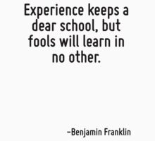 Experience keeps a dear school, but fools will learn in no other. by Quotr