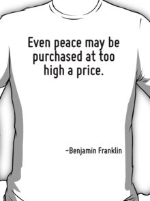 Even peace may be purchased at too high a price. T-Shirt