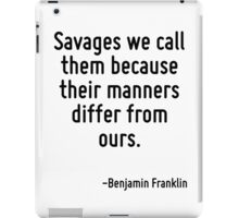 Savages we call them because their manners differ from ours. iPad Case/Skin