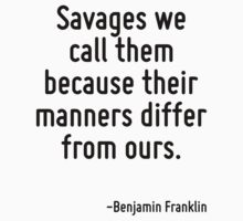 Savages we call them because their manners differ from ours. by Quotr