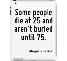 Some people die at 25 and aren't buried until 75. iPad Case/Skin