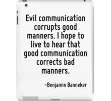Evil communication corrupts good manners. I hope to live to hear that good communication corrects bad manners. iPad Case/Skin