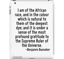 I am of the African race, and in the colour which is natural to them of the deepest dye; and it is under a sense of the most profound gratitude to the Supreme Ruler of the Universe. iPad Case/Skin