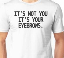 IT'S NOT YOU, IT'S YOUR EYEBROWS. Unisex T-Shirt