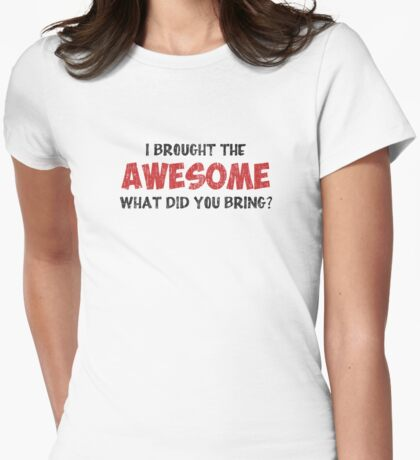 I Brought the Awesome What Did You Bring Womens Fitted T-Shirt