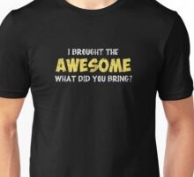 I Brought the Awesome What Did You Bring Unisex T-Shirt