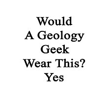 Would A Geology Geek Wear This? Yes  Photographic Print