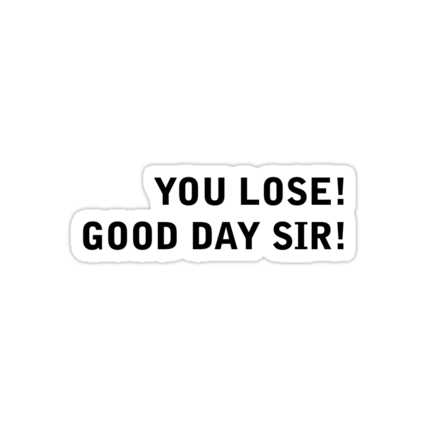 You LOSE! good day sir!