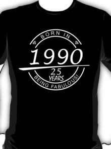 born in 1990... 25 years being fabulous! T-Shirt