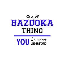 It's a BAZOOKA thing, you wouldn't understand !! by yourname