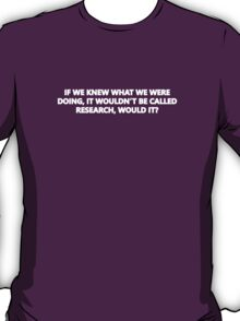 If We Knew What We Were Doing, Then It Wouldn't Be Called Research, Would It? T-Shirt