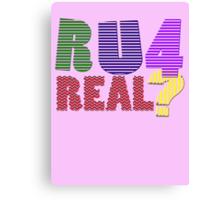 R U 4 real ? Canvas Print
