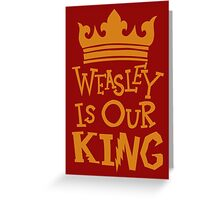 Weasley Is Our King  Greeting Card