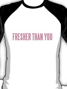 FRESHER THAN YOU T-Shirt