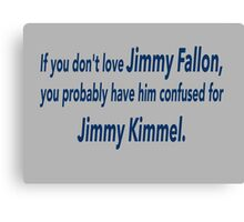 If You Don't Love Jimmy Fallon, You Probably Have Him Confused With Jimmy Kimmel.  Canvas Print