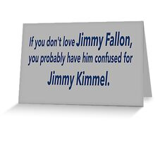 If You Don't Love Jimmy Fallon, You Probably Have Him Confused With Jimmy Kimmel.  Greeting Card