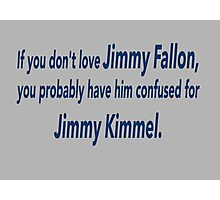 If You Don't Love Jimmy Fallon, You Probably Have Him Confused With Jimmy Kimmel.  Photographic Print