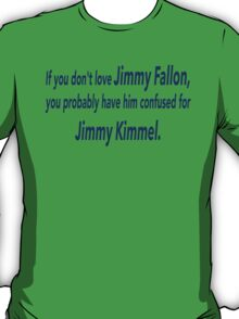 If You Don't Love Jimmy Fallon, You Probably Have Him Confused With Jimmy Kimmel.  T-Shirt