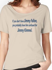 If You Don't Love Jimmy Fallon, You Probably Have Him Confused With Jimmy Kimmel.  Women's Relaxed Fit T-Shirt