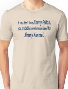 If You Don't Love Jimmy Fallon, You Probably Have Him Confused With Jimmy Kimmel.  Unisex T-Shirt