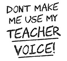 Don't Make Me Use My Teacher Voice Photographic Print