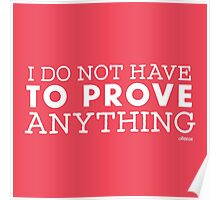 """""""I do not have to prove anything"""" Posters  Poster"""