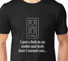 I put a fork in an electrical outlet and look how I turned out... Unisex T-Shirt