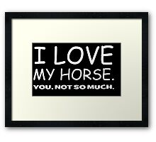 I LOVE MY HORSE. you, not so much.  Framed Print