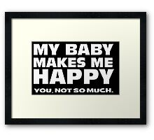 MY BABY MAKES ME HAPPY. you, not so much. Framed Print