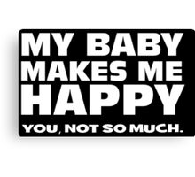 MY BABY MAKES ME HAPPY. you, not so much. Canvas Print