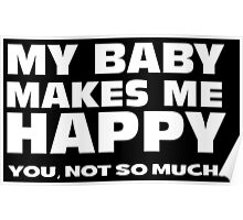 MY BABY MAKES ME HAPPY. you, not so much. Poster