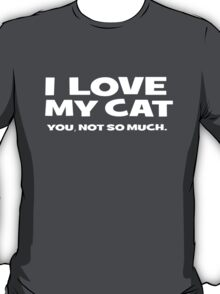 I LOVE MY CAT. you, not so much T-Shirt
