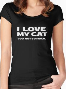 I LOVE MY CAT. you, not so much Women's Fitted Scoop T-Shirt
