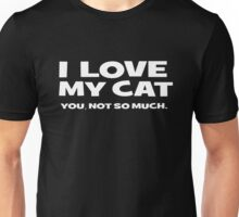 I LOVE MY CAT. you, not so much Unisex T-Shirt