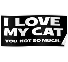 I LOVE MY CAT. you, not so much Poster