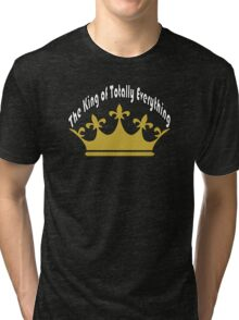 The King of Totally Everything Tri-blend T-Shirt