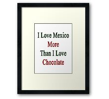 I Love Mexico More Than I Love Chocolate  Framed Print