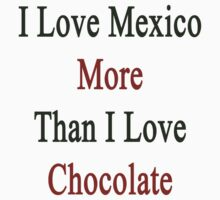 I Love Mexico More Than I Love Chocolate  by supernova23