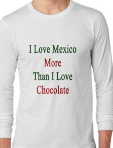 I Love Mexico More Than I Love Chocolate  Long Sleeve T-Shirt