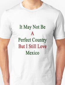 It May Not Be A Perfect Country But I Still Love Mexico  T-Shirt