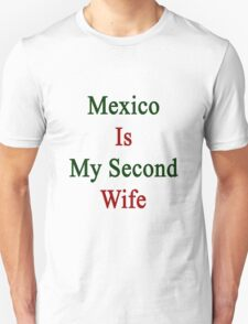 Mexico Is My Second Wife  T-Shirt