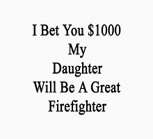 I Bet You $1000 My Daughter Will Be A Great Firefighter  Unisex T-Shirt