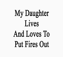My Daughter Lives And Loves To Put Fires Out  Unisex T-Shirt