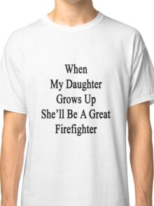 When My Daughter Grows Up She'll Be A Great Firefighter  Classic T-Shirt