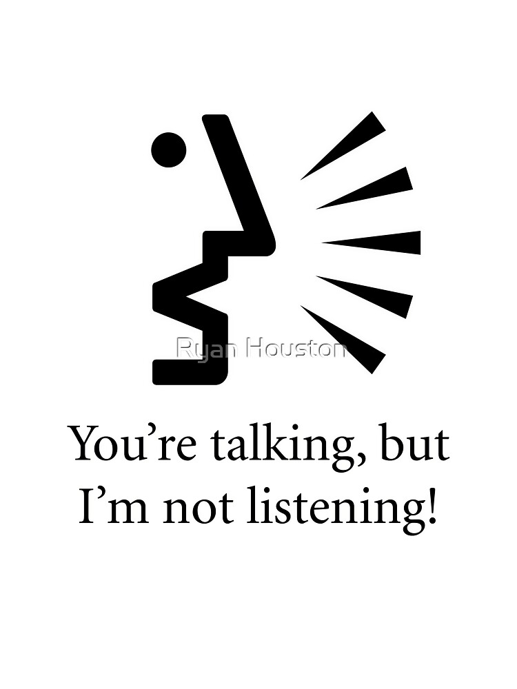 You're talking, but I'm not listening... by Ryan Houston