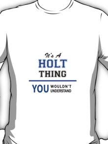 It's a HOLT thing, you wouldn't understand !! T-Shirt