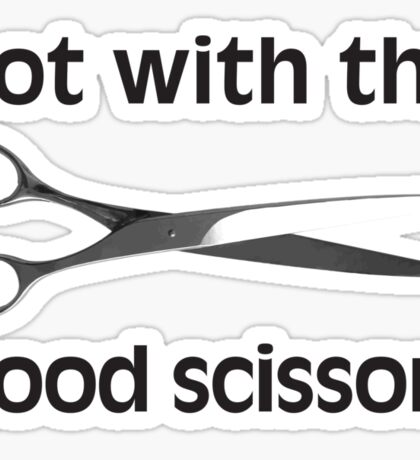 Not With The Good Scissors! Sticker