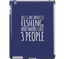 Funny 'All I Care About Is Fishing And Maybe Like 3 People' Tshirt, Accessories and Gifts iPad Case/Skin