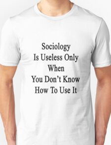Sociology Is Useless Only When You Don't Know How To Use It  T-Shirt