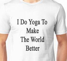 I Do Yoga To Make The World Better  Unisex T-Shirt